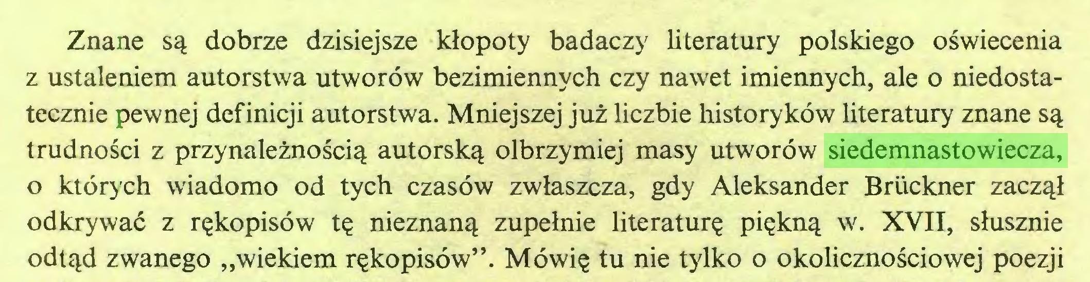 """(...) Znane są dobrze dzisiejsze kłopoty badaczy literatury polskiego oświecenia z ustaleniem autorstwa utworów bezimiennych czy nawet imiennych, ale o niedostatecznie pewnej definicji autorstwa. Mniejszej już liczbie historyków literatury znane są trudności z przynależnością autorską olbrzymiej masy utworów siedemnastowiecza, 0 których wiadomo od tych czasów zwłaszcza, gdy Aleksander Bruckner zaczął odkrywać z rękopisów tę nieznaną zupełnie literaturę piękną w. XVII, słusznie odtąd zwanego """"wiekiem rękopisów"""". Mówię tu nie tylko o okolicznościowej poezji..."""