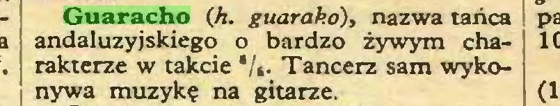 (...) Guaracho (Ji. guarako), nazwa tańca andaluzyjskiego o bardzo żywym cha- \ rakterze w takcie */*• Tancerz sam wyko- j nywa muzykę na gitarze...