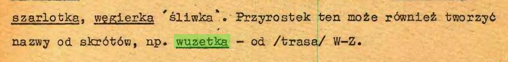 (...) szarlotka, węgierka 'śliwka'. Przyrostek ten może również tworzyć nazwy od skrótów, np. wuzetka - od /trasa/ W-Z...