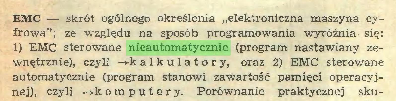 """(...) EMC — skrót ogólnego określenia """"elektroniczna maszyna cyfrowa""""; ze względu na sposób programowania wyróżnia się: 1) EMC sterowane nieautomatycznie (program nastawiany zewnętrznie), czyli -»-k alkulatory, oraz 2) EMC sterowane automatycznie (program stanowi zawartość pamięci operacyjnej), czyli ->-k omputery. Porównanie praktycznej sku..."""