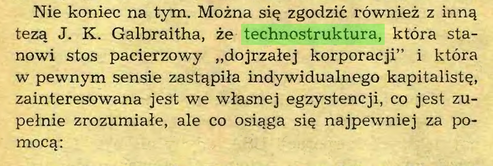 """(...) Nie koniec na tym. Można się zgodzić również z inną tezą J. K. Galbraitha, że technostruktura, która stanowi stos pacierzowy """"dojrzałej korporacji"""" i która w pewnym sensie zastąpiła indywidualnego kapitalistę, zainteresowana jest we własnej egzystencji, co jest zupełnie zrozumiałe, ale co osiąga się najpewniej za pomocą:..."""
