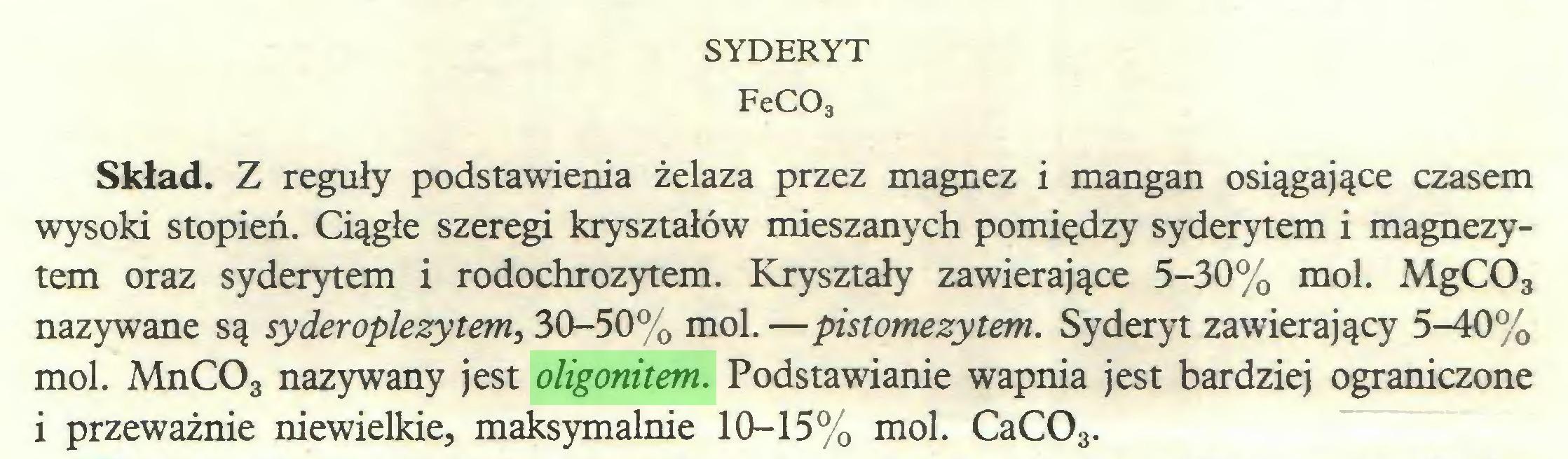 (...) SYDERYT FeC03 Skład. Z reguły podstawienia żelaza przez magnez i mangan osiągające czasem wysoki stopień. Ciągłe szeregi kryształów mieszanych pomiędzy syderytem i magnezytem oraz syderytem i rodochrozytem. Kryształy zawierające 5-30% mol. MgC03 nazywane są syderoplezytern, 30-50% mol. —pistomezytem. Syderyt zawierający 5-40% mol. MnC03 nazywany jest oligonitem. Podstawianie wapnia jest bardziej ograniczone i przeważnie niewielkie, maksymalnie 10-15% mol. CaC03...