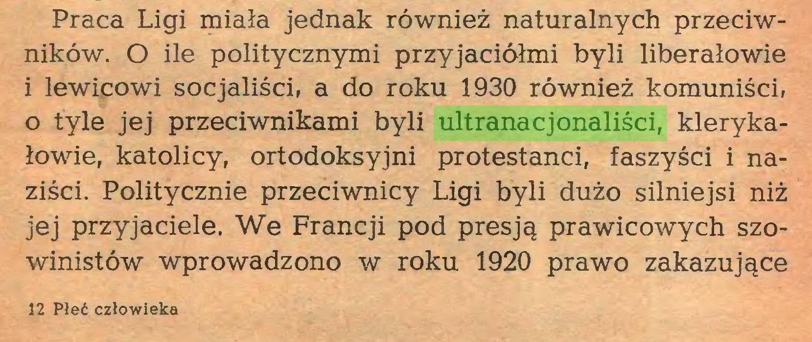 (...) Praca Ligi miała jednak również naturalnych przeciwników. O ile politycznymi przyjaciółmi byli liberałowie i lewicowi socjaliści, a do roku 1930 również komuniści, o tyle jej przeciwnikami byli ultranacjonaliści, klerykałowie, katolicy, ortodoksyjni protestanci, faszyści i naziści. Politycznie przeciwnicy Ligi byli dużo silniejsi niż jej przyjaciele. We Francji pod presją prawicowych szowinistów wprowadzono w roku 1920 prawo zakazujące 12 Płeć człowieka...