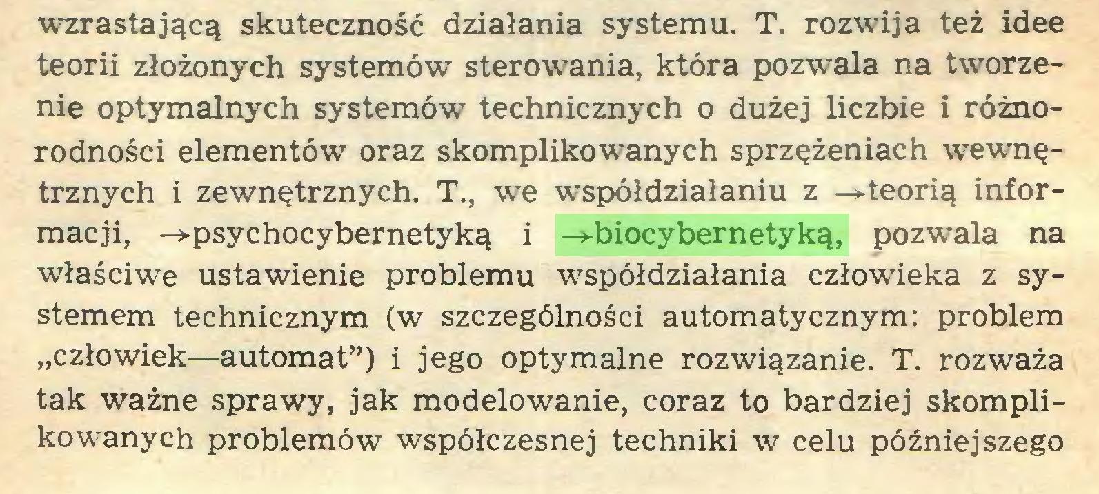 """(...) wzrastającą skuteczność działania systemu. T. rozwija też idee teorii złożonych systemów sterowania, która pozwala na tworzenie optymalnych systemów technicznych o dużej liczbie i różnorodności elementów oraz skomplikowanych sprzężeniach wewnętrznych i zewnętrznych. T., we współdziałaniu z -»-teorią informacji, -»-psychocybernetyką i -^»-biocybernetyką, pozwala na właściwe ustawienie problemu współdziałania człowdeka z systemem technicznym (w szczególności automatycznym: problem """"człowiek—automat"""") i jego optymalne rozwiązanie. T. rozważa tak ważne sprawy, jak modelowanie, coraz to bardziej skomplikowanych problemów współczesnej techniki w celu późniejszego..."""
