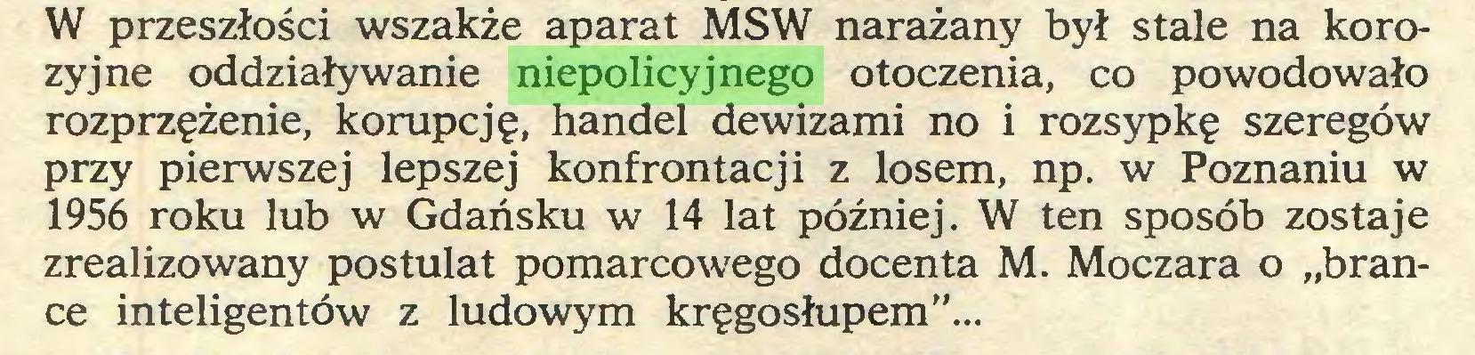"""(...) W przeszłości wszakże aparat MSW narażany był stale na korozyjne oddziaływanie niepolicyjnego otoczenia, co powodowało rozprzężenie, korupcję, handel dewizami no i rozsypkę szeregów przy pierwszej lepszej konfrontacji z losem, np. w Poznaniu w 1956 roku lub w Gdańsku w 14 lat później. W ten sposób zostaje zrealizowany postulat pomarcowego docenta M. Moczara o """"brance inteligentów z ludowym kręgosłupem""""..."""