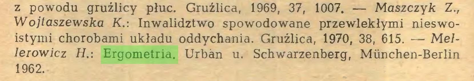 (...) z powodu gruźlicy płuc. Gruźlica, 1969, 37, 1007. — Maszczyk Z., Wojtaszewska K.: Inwalidztwo spowodowane przewlekłymi nieswoistymi chorobami układu oddychania. Gruźlica, 1970, 38, 615. — Mellerów icz H.: Ergometria. Urban u. Schwarzenberg, München-Berlin 1962...
