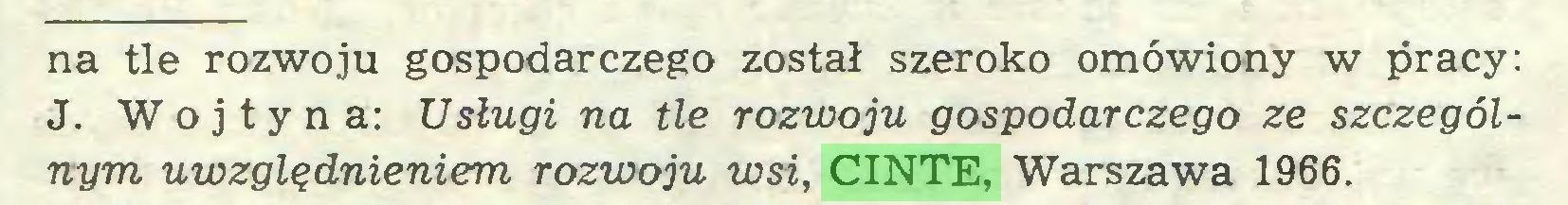 (...) na tle rozwoju gospodarczego został szeroko omówiony w pracy: J. Woj ty na: Usługi na tle rozwoju gospodarczego ze szczególnym uwzględnieniem rozwoju wsi, CINTE, Warszawa 1966...