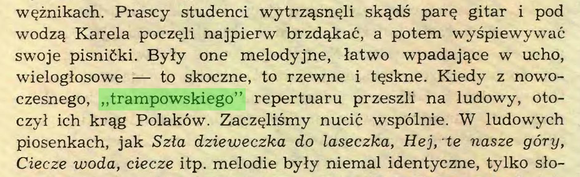"""(...) wężnikach. Prascy studenci wytrząsnęli skądś parę gitar i pod wodzą Karela poczęli najpierw brzdąkać, a potem wyśpiewywać swoje pisnićki. Były one melodyjne, łatwo wpadające w ucho, wielogłosowe — to skoczne, to rzewne i tęskne. Kiedy z nowoczesnego, """"trampowskiego"""" repertuaru przeszli na ludowy, otoczył ich krąg Polaków. Zaczęliśmy nucić wspólnie. W ludowych piosenkach, jak Szła dzieweczka do laseczka, Hej, te nasze góry, Ciecze woda, ciecze itp. melodie były niemal identyczne, tylko sło..."""