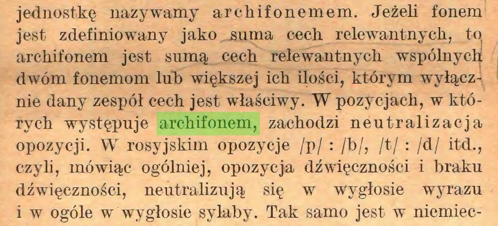 (...) jednostkę nazywamy ar eh if o nemem. Jeżeli fonem jest zdefiniowany jako suma cech relewantnych, to archifonem jest sumą cech relewantnych wspólnych dwóm fonemom lub większej ich ilości, którym wyłącznie dany zespół cech jest właściwy. W pozycjach, w których występuje archifonem, zachodzi neutralizacja opozycji. W rosyjskim opozycje /p/ : /b/, /t/ : /d/ itd., czyli, mówiąc ogólniej, opozycja dźwięczności i braku dźwięczności, neutralizują się w wygłosie wyrazu i w ogóle w wygłosie sylaby. Tak samo jest w niemiec...