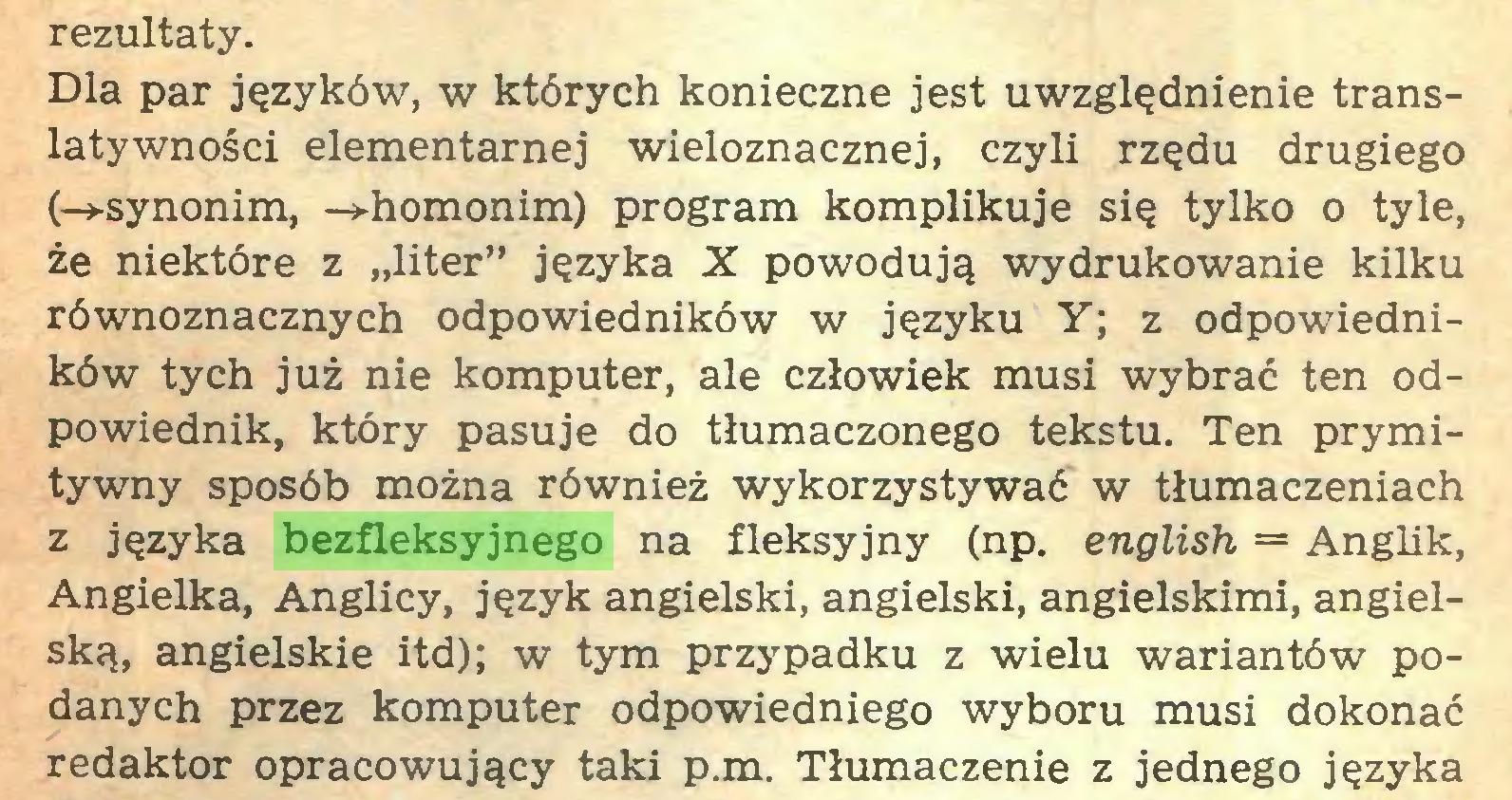 """(...) rezultaty. Dla par języków, w których konieczne jest uwzględnienie translatywności elementarnej wieloznacznej, czyli rzędu drugiego (-»-synonim, -»-homonim) program komplikuje się tylko o tyle, że niektóre z """"liter"""" języka X powodują wydrukowanie kilku równoznacznych odpowiedników w języku Y; z odpowiedników tych już nie komputer, ale człowiek musi wybrać ten odpowiednik, który pasuje do tłumaczonego tekstu. Ten prymitywny sposób można również wykorzystywać w tłumaczeniach z języka bezfleksyjnego na fleksyjny (np. english = Anglik, Angielka, Anglicy, język angielski, angielski, angielskimi, angielską, angielskie itd); w tym przypadku z wielu wariantów podanych przez komputer odpowiedniego wyboru musi dokonać redaktor opracowujący taki p.m. Tłumaczenie z jednego języka..."""