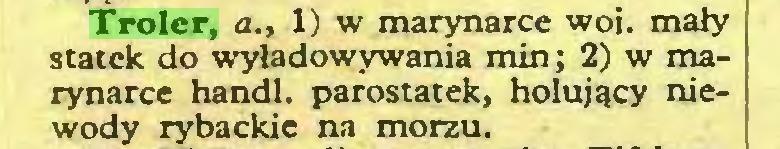 (...) Troler, a., 1) w marynarce woj. mały statek do wyładowywania min; 2) w marynarce handl. parostatek, holujący niewody rybackie na morzu...