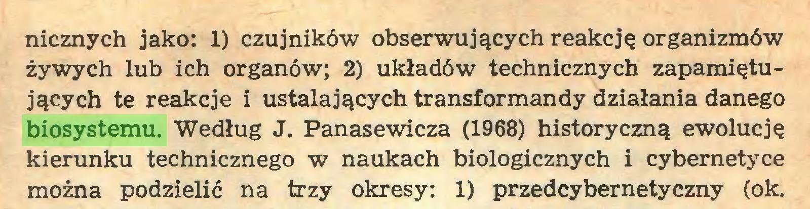 (...) nicznych jako: 1) czujników obserwujących reakcję organizmów żywych lub ich organów; 2) układów technicznych zapamiętujących te reakcje i ustalających transformandy działania danego biosystemu. Według J. Panasewicza (1968) historyczną ewolucję kierunku technicznego w naukach biologicznych i cybernetyce można podzielić na trzy okresy: 1) przedcybernetyczny (ok...