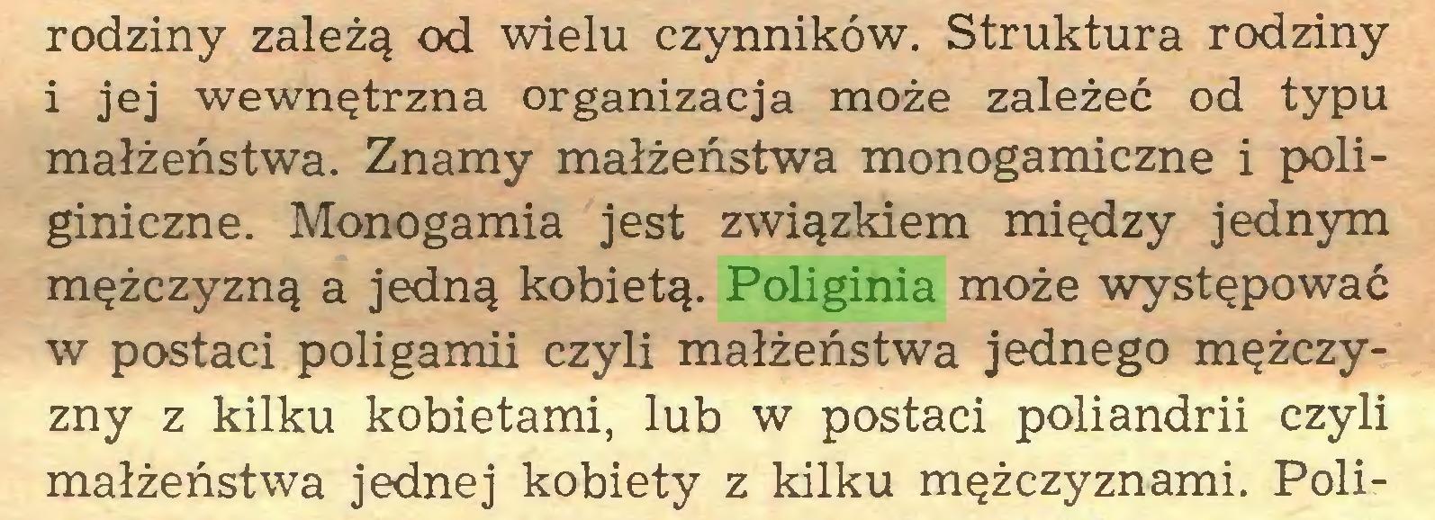 (...) rodziny zależą od wielu czynników. Struktura rodziny i jej wewnętrzna organizacja może zależeć od typu małżeństwa. Znamy małżeństwa monogamiczne i poliginiczne. Monogamia jest związkiem między jednym mężczyzną a jedną kobietą. Poliginia może występować w postaci poligamii czyli małżeństwa jednego mężczyzny z kilku kobietami, lub w postaci poliandrii czyli małżeństwa jednej kobiety z kilku mężczyznami. Poli...