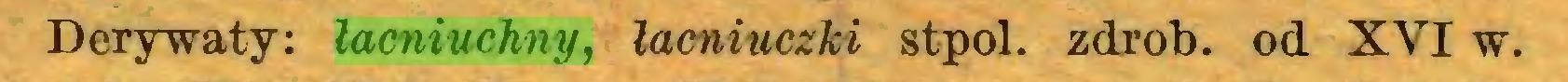 (...) Derywaty: łacniuchny, lacniuczki stpol. zdrob. od XVI w...