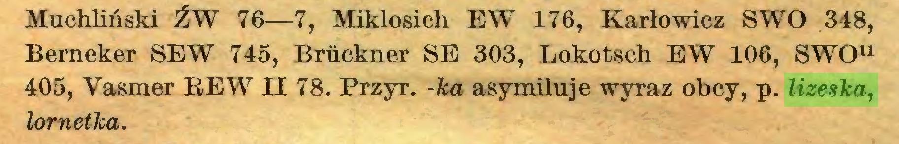 (...) Muchliński ŹW 76—7, Miklosich EW 176, Karłowicz SWO 348, Berneker SEW 745, Brückner SE 303, Lokotsch EW 106, SWO11 405, Vasmer REW II 78. Przyr. -ka asymiluje wyraz obcy, p. lizeska, lornetka...