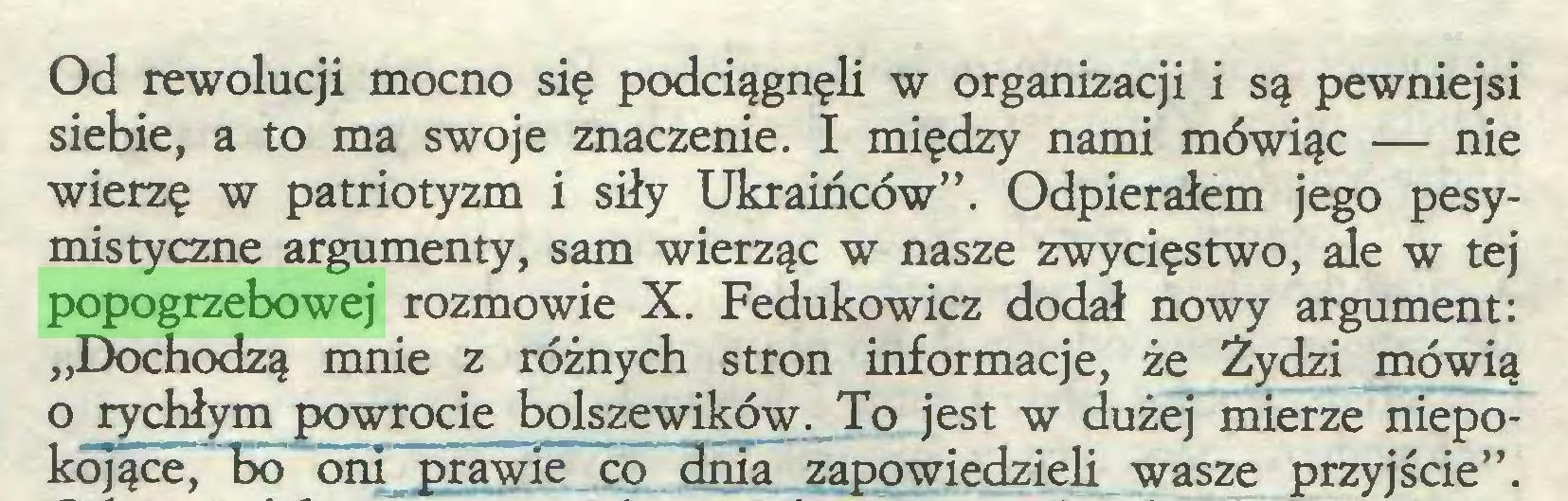 """(...) Od rewolucji mocno się podciągnęli w organizacji i są pewniejsi siebie, a to ma swoje znaczenie. I między nami mówiąc — nie wierzę w patriotyzm i siły Ukraińców"""". Odpierałem jego pesymistyczne argumenty, sam wierząc w nasze zwycięstwo, ale w tej popogrzebowej rozmowie X. Fedukowicz dodał nowy argument: """"Dochodzą mnie z różnych stron informacje, że Żydzi mówią o rychłym powrocie bolszewików. To jest w dużej mierze niepokojące, bo oni prawie co dnia zapowiedzieli wasze przyjście""""..."""