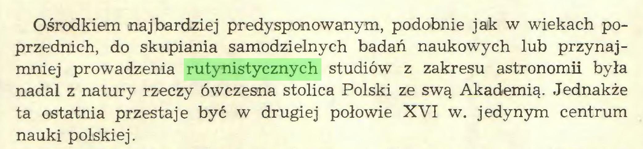(...) Ośrodkiem najbardziej predysponowanym, podobnie jak w wiekach poprzednich, do skupiania samodzielnych badań naukowych lub przynajmniej prowadzenia rutynistycznych studiów z zakresu astronomii była nadal z natury rzeczy ówczesna stolica Polski ze swą Akademią. Jednakże ta ostatnia przestaje być w drugiej połowie XVI w. jedynym centrum nauki polskiej...