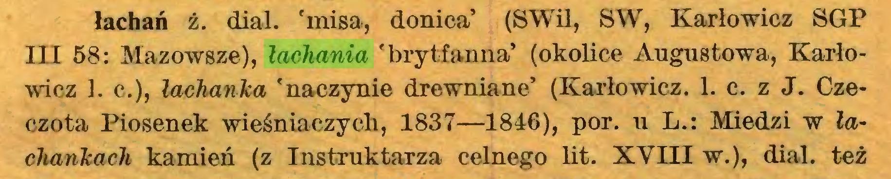 (...) łachań ż. dial, 'misa, donica' (SWil, SW, Karłowicz SGP III 58: Mazowsze), łachania 'brytfanna' (okolice Augustowa, Karłowicz ]. c.), łachanka 'naczynie drewniane' (Karłowicz. 1. c. z J. Czeczota Piosenek wieśniaczych, 1837—1846), por. u L.: Miedzi w łachankach kamień (z Instruktarza celnego lit. XVIII w.), dial, też...