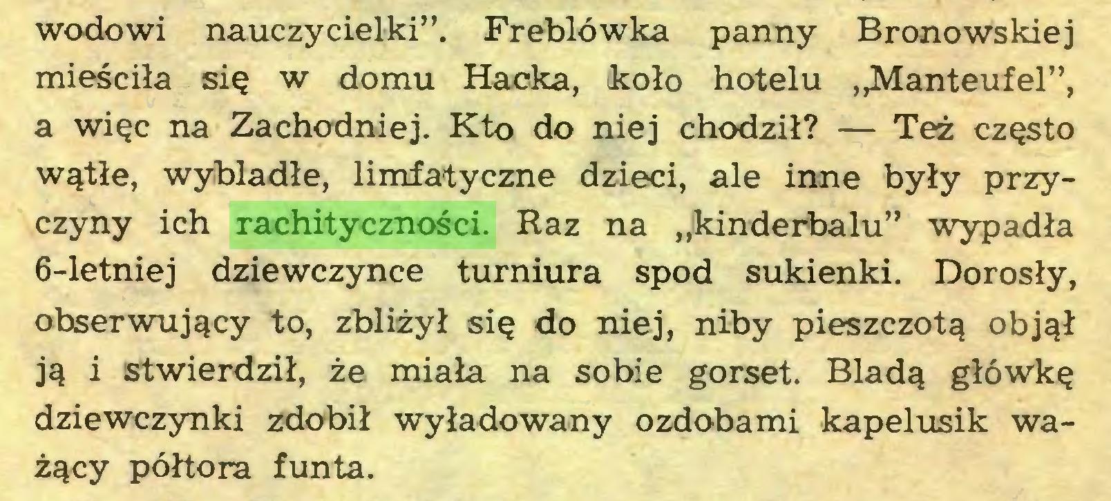 """(...) wodowi nauczycielki"""". Freblówka panny Bronowskiej mieściła się w domu Hacka, koło hotelu ,^4anteufel"""", a więc na Zachodniej. Kto do niej chodził? — Też często wątłe, wybladłe, limfatyczne dzieci, ale inne były przyczyny ich rachityczności. Raz na """"kinderbalu"""" wypadła 6-letniej dziewczynce turniura spod sukienki. Dorosły, obserwujący to, zbliżył się do niej, niby pieszczotą objął ją i stwierdził, że miała na sobie gorset. Bladą główkę dziewczynki zdobił wyładowany ozdobami kapelusik ważący półtora funta..."""