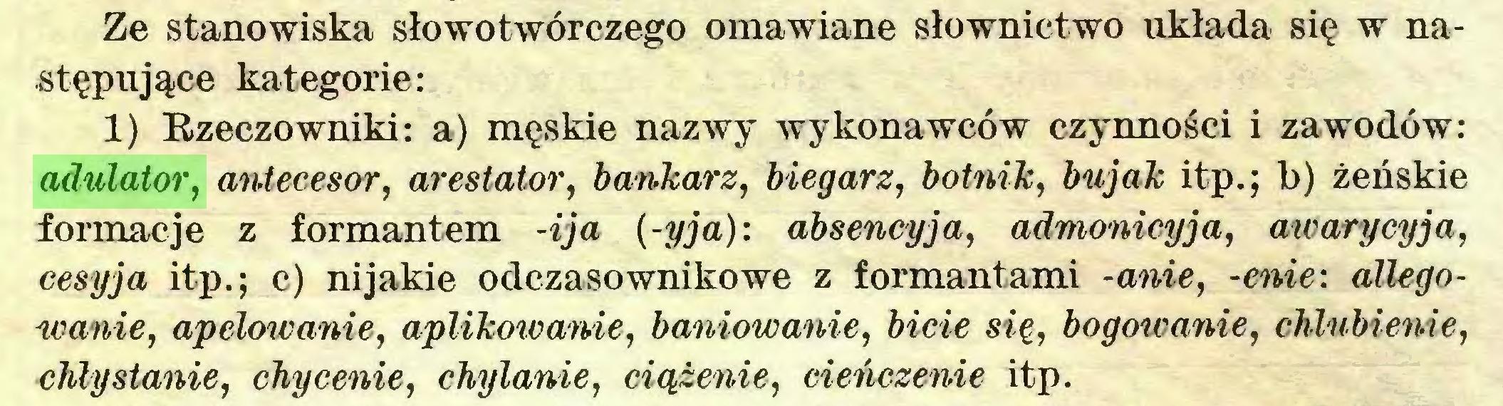 (...) Ze stanowiska słowotwórczego omawiane słownictwo układa się w następujące kategorie: 1) Rzeczowniki: a) męskie nazwy wykonawców czynności i zawodów: adulator, antecesor, arestator, bankarz, biegarz, botnik, bujak itp.; b) żeńskie formacje z formantem -ija (-yja): absencyja, admonicyja, awarycyja, cesyja itp.; c) nijakie odczasownikowe z formantami -anie, -enie: allegoU'anie, apelowanie, aplikowanie, baniowanie, bicie się, bogowanie, chlubienie, chlystanie, chycenie, chylanie, ciążenie, cieńczenie itp...