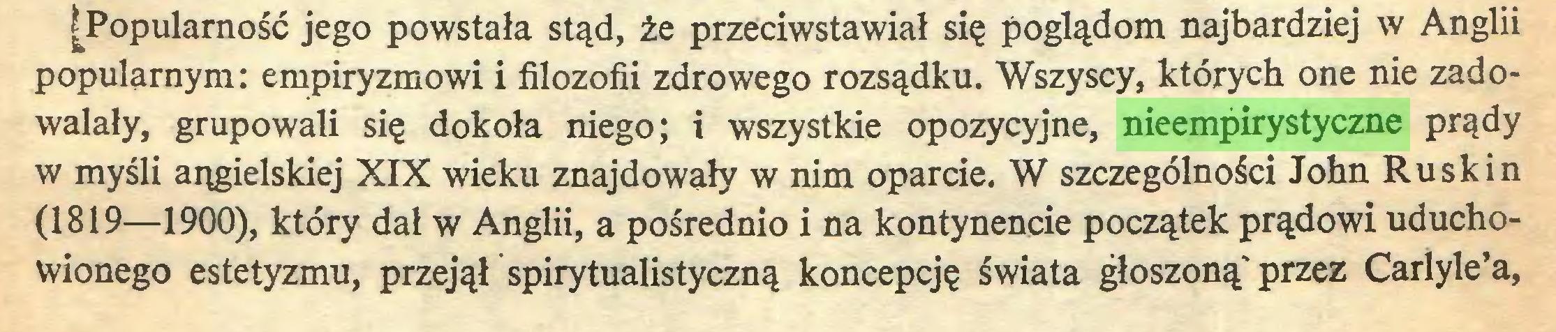 (...) [Popularność jego powstała stąd, że przeciwstawiał się poglądom najbardziej w Anglii popularnym: empiryzmowi i filozofii zdrowego rozsądku. Wszyscy, których one nie zadowalały, grupowali się dokoła niego; i wszystkie opozycyjne, nieempirystyczne prądy w myśli angielskiej XIX wieku znajdowały w nim oparcie. W szczególności John Rusk i n (1819—1900), który dał w Anglii, a pośrednio i na kontynencie początek prądowi uduchowionego estetyzmu, przejął spirytualistyczną koncepcję świata głoszoną'przez Carlyle'a,...