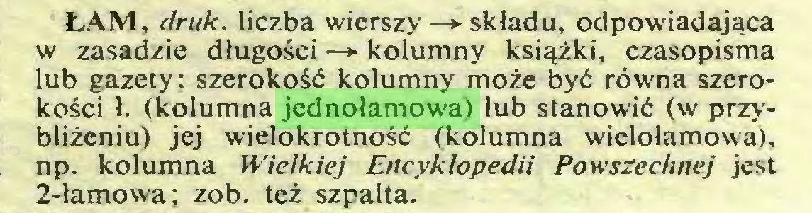 (...) ŁAM, druk. liczba wierszy —► składu, odpowiadająca w zasadzie długości —* kolumny książki, czasopisma lub gazety: szerokość kolumny może być równa szerokości ł. (kolumna jednołamowa) lub stanowić (w przybliżeniu) jej wielokrotność (kolumna wielołamowa), np. kolumna Wielkiej Encyklopedii Powszechnej jest 2-łamow'a; zob. też szpalta...