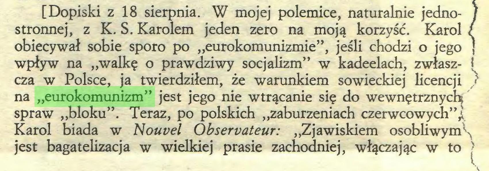"""(...) [Dopiski z 18 sierpnia. W mojej polemice, naturalnie jednostronnej, z K. S. Karolem jeden zero na moją korzyść. Karol obiecywał sobie sporo po """"eurokomunizmie"""", jeśli chodzi o jego wpływ na """"walkę o prawdziwy socjalizm"""" w kadeelach, zwłaszcza w Polsce, ja twierdziłem, że warunkiem sowieckiej licencji na """"eurokomunizm"""" jest jego nie wtrącanie się do wewnętrznych spraw """"bloku"""". Teraz, po polskich """"zaburzeniach czerwcowych""""^ Karol biada w Nouvel Observateur: """"Zjawiskiem osobliwym^ jest bagatelizacja w wielkiej prasie zachodniej, włączając w to >..."""