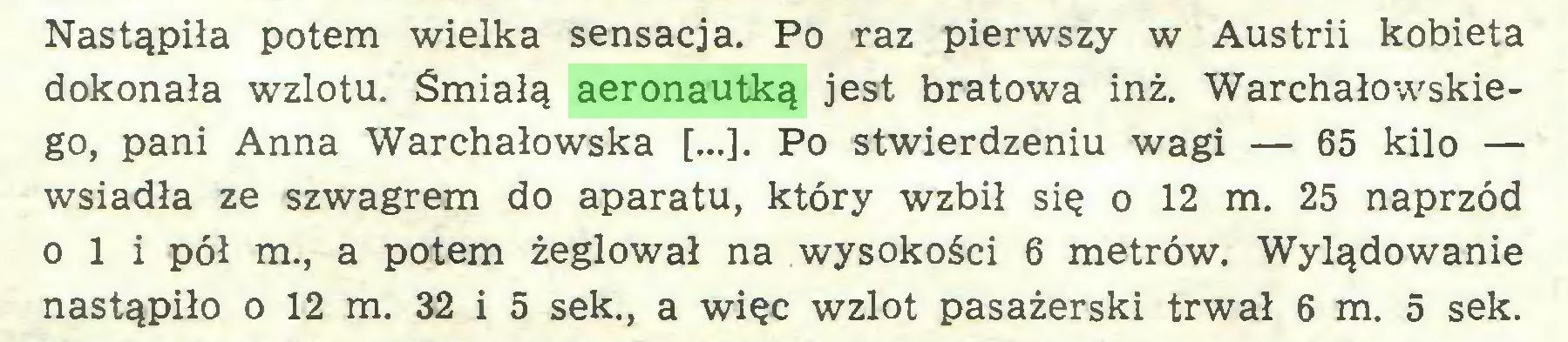 (...) Nastąpiła potem wielka sensacja. Po raz pierwszy w Austrii kobieta dokonała wzlotu. Śmiałą aeronautką jest bratowa inż. Warchałowskiego, pani Anna Warchałowska [...]. Po stwierdzeniu wagi — 65 kilo — wsiadła ze szwagrem do aparatu, który wzbił się o 12 m. 25 naprzód o 1 i pół m., a potem żeglował na wysokości 6 metrów. Wylądowanie nastąpiło o 12 m. 32 i 5 sek., a więc wzlot pasażerski trwał 6 m. 5 sek...