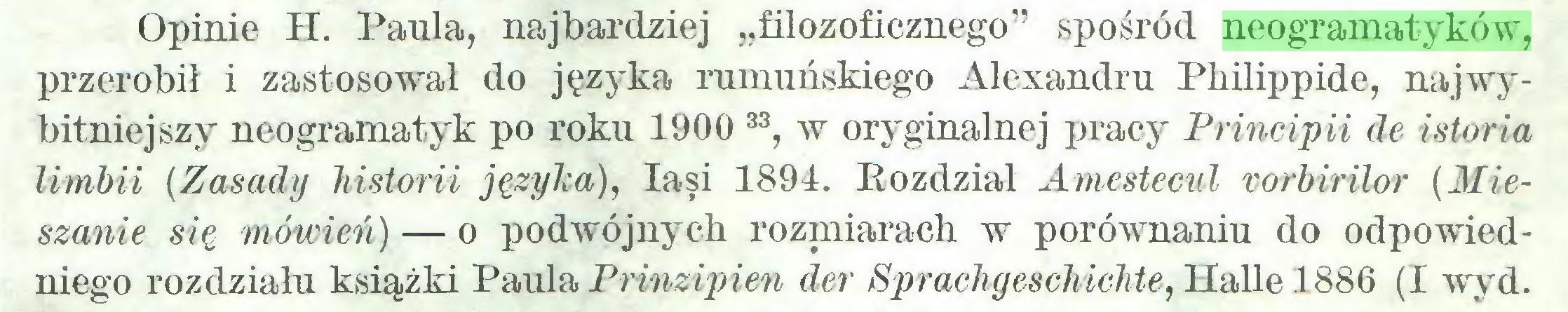 """(...) Opinie H. Paula, najbardziej """"filozoficznego"""" spośród neogramatyków, przerobił i zastosował do języ'ka rumuńskiego Alexandru Philippide, najwybitniejszy neogramatyk po roku 1900 33, w oryginalnej pracy Principii de istoria limbii (Zasady historii języka), łasi 1891. Eozdział Amestecul vorbirïlor (Mieszanie się mówień) — o podwójnych rozmiarach w porównaniu do odpowiedniego rozdziału książki Paula Prinzipien der Sprachgeschichte, Halle 1886 (I wyrd..."""