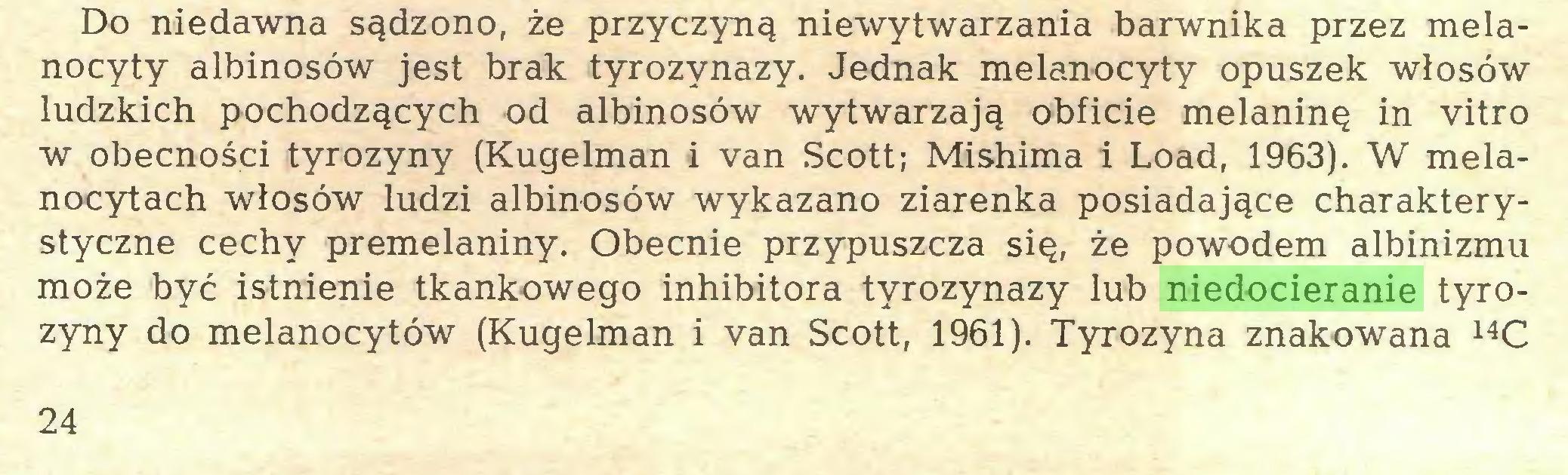 (...) Do niedawna sądzono, że przyczyną niewytwarzania barwnika przez melanocyty albinosów jest brak tyrozynazy. Jednak melanocyty opuszek włosów ludzkich pochodzących od albinosów wytwarzają obficie melaninę in vitro w obecności tyrozyny (Kugelman i van Scott; Mishima i Load, 1963). W melanocytach włosów ludzi albinosów wykazano ziarenka posiadające charakterystyczne cechy premelaniny. Obecnie przypuszcza się, że powodem albinizmu może być istnienie tkankowego inhibitora tyrozynazy lub niedocieranie tyrozyny do melanocytów (Kugelman i van Scott, 1961). Tyrozyna znakowana 14C 24...
