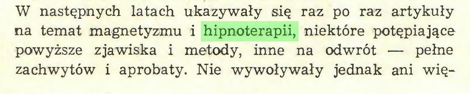 (...) W następnych latach ukazywały się raz po raz artykuły na temat magnetyzmu i hipnoterapii, niektóre potępiające powyższe zjawiska i metody, inne na odwrót — pełne zachwytów i aprobaty. Nie wywoływały jednak ani wię...