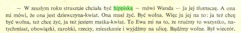 (...) — W zeszłym roku strasznie chciała być hippiską — mówi Wanda — ja jej tłumaczę. A ona mi mówi, że ona jest dziewczyna-kwiat. Ona musi żyć. Być wolna. Więc ja jej na to: ja też chcę być wolna, też chcę żyć, ja też jestem matka-kwiat. To Ewa mi na to, że rzućmy to wszystko, natychmiast, obowiązki, zarobki, rzeczy, mieszkanie i wyjdźmy na ulicę. Bądźmy wolne. Był wieczór...