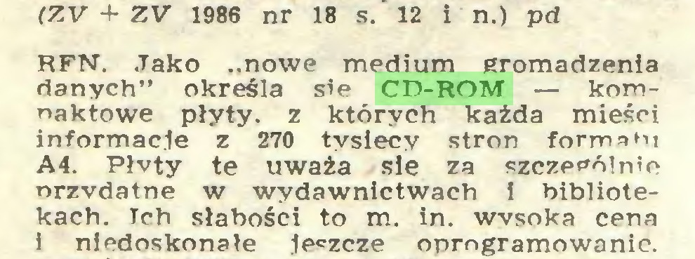 """(...) (ZV + ZV 1986 nr 18 s. 12 i n.) pd RFN. Jako """"nowe medium gromadzenia danych"""" określa sie CD-ROM — komnaktowe płyty, z których każda mieści informacje z 270 tysięcy stron formatu A4. Płvty te uważa sie za szczególnie nrzvdatne w wydawnictwach i bibliotekach. Ich słabości to m. in. wysoka cena i niedoskonałe leszcze oprogramowanie..."""