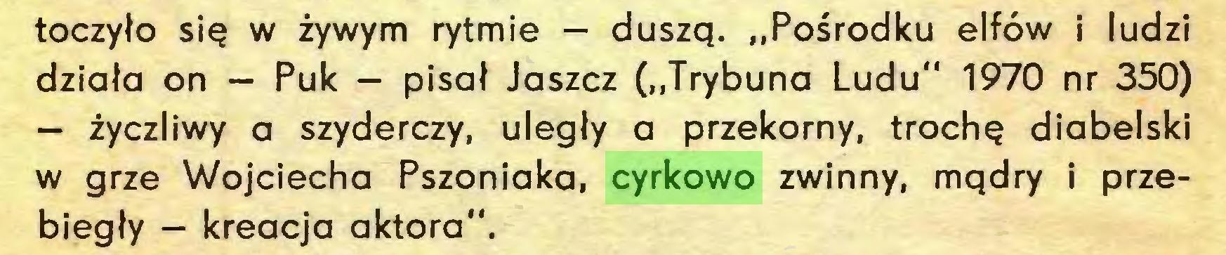 """(...) toczylo siq w zywym rytmie — duszq. """"Posrodku elföw i ludzi dziala on — Puk — pisal Jaszcz (""""Trybuna Ludu"""" 1970 nr 350) — zyczliwy a szyderczy, ulegly a przekorny, trochq diabelski w grze Wojciecha Pszoniaka, cyrkowo zwinny, mqdry i przebiegly — kreacja aktora""""..."""