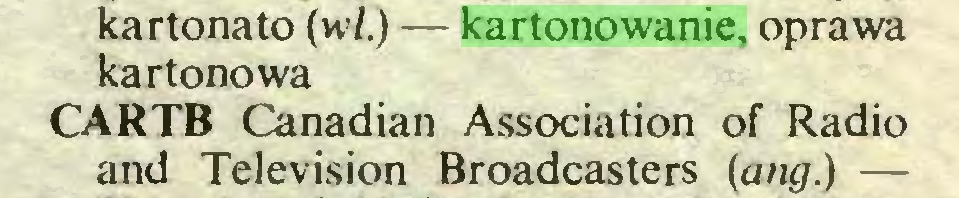 (...) kartonato (wl.) — kartonowanie, oprawa kartonowa CARTB Canadian Association of Radio and Television Broadcasters (ang.) —...