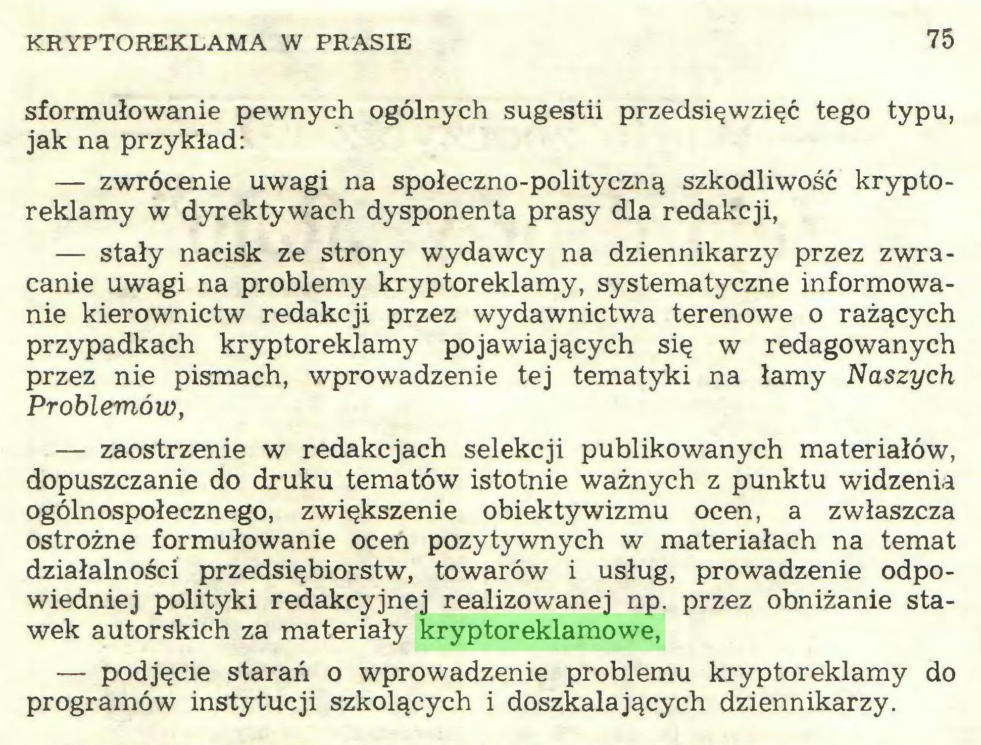 (...) KRYPTOREKLAMA W PRASIE 75 sformułowanie pewnych ogólnych sugestii przedsięwzięć tego typu, jak na przykład: — zwrócenie uwagi na społeczno-polityczną szkodliwość kryptoreklamy w dyrektywach dysponenta prasy dla redakcji, — stały nacisk ze strony wydawcy na dziennikarzy przez zwracanie uwagi na problemy kryptoreklamy, systematyczne informowanie kierownictw redakcji przez wydawnictwa terenowe o rażących przypadkach kryptoreklamy pojawiających się w redagowanych przez nie pismach, wprowadzenie tej tematyki na łamy Naszych Problemów, — zaostrzenie w redakcjach selekcji publikowanych materiałów, dopuszczanie do druku tematów istotnie ważnych z punktu widzenia ogólnospołecznego, zwiększenie obiektywizmu ocen, a zwłaszcza ostrożne formułowanie ocen pozytywnych w materiałach na temat działalności przedsiębiorstw, towarów i usług, prowadzenie odpowiedniej polityki redakcyjnej realizowanej np. przez obniżanie stawek autorskich za materiały kryptoreklamowe, — podjęcie starań o wprowadzenie problemu kryptoreklamy do programów instytucji szkolących i doszkalających dziennikarzy...