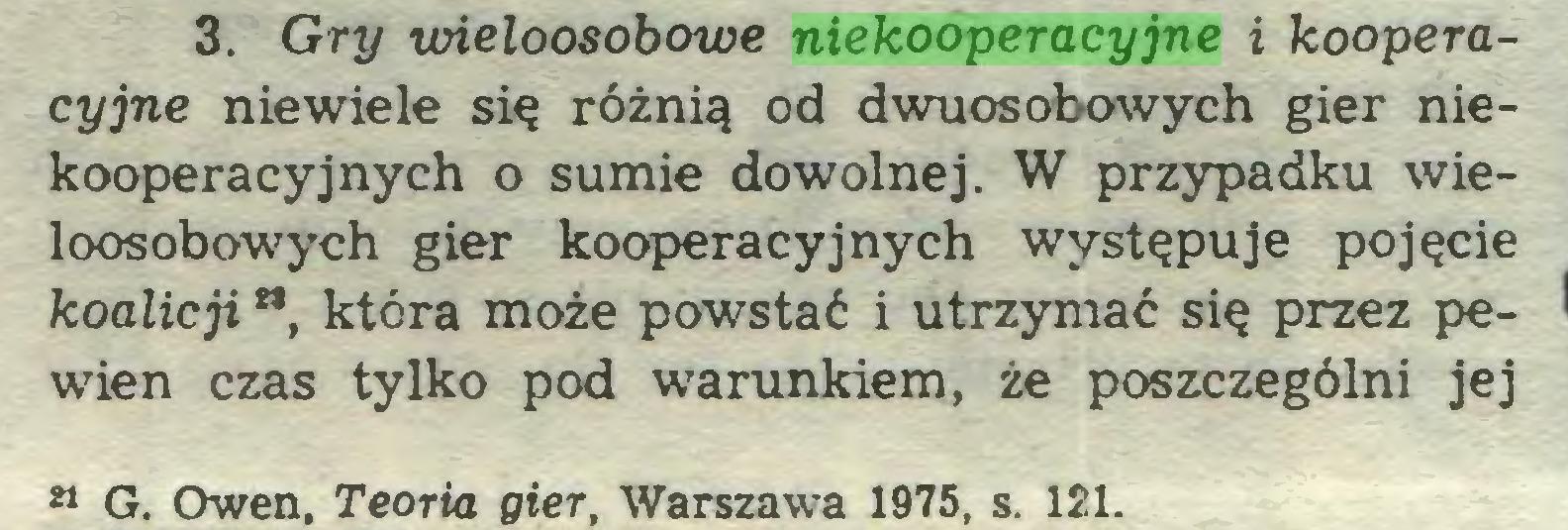 (...) 3. Gry uńeloosobowe niekooperacyjne i kooperacyjne niewiele się różnią od dwuosobowych gier niekooperacyjnych o sumie dowolnej. W przypadku wieloosobowych gier kooperacyjnych występuje pojęcie koalicji **, która może powstać i utrzymać się przez pewien czas tylko pod warunkiem, że poszczególni jej M G. Owen, Teoria gier, Warszawa 1975, s. 121...