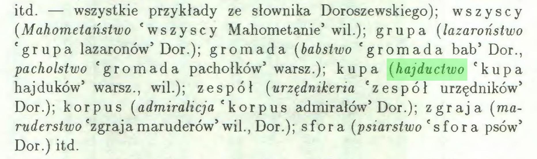 (...) itd. — wszystkie przykłady ze słownika Doroszewskiego); wszyscy {Mahometaństwo 'wszyscy Mahometanie5 wil.); grupa {lazaroństwo 'grupa lazaronów5 Dor.); gromada (babstwo 'gromada bab5 Dor., pacholsiwo 'gromada pachołków5 warsz.); kupa (hajductwo 'kupa hajduków5 warsz., wil.); zespól {urzędnikeria 'zespól urzędników5 Dor.); korpus {admiralicja ' korpus admirałów5 Dor.); zgraja (maruderstwo 'zgrajamaruderów5 wil., Dor.); sfora {psiarstwo 'sfora psów5 Dor.) itd...
