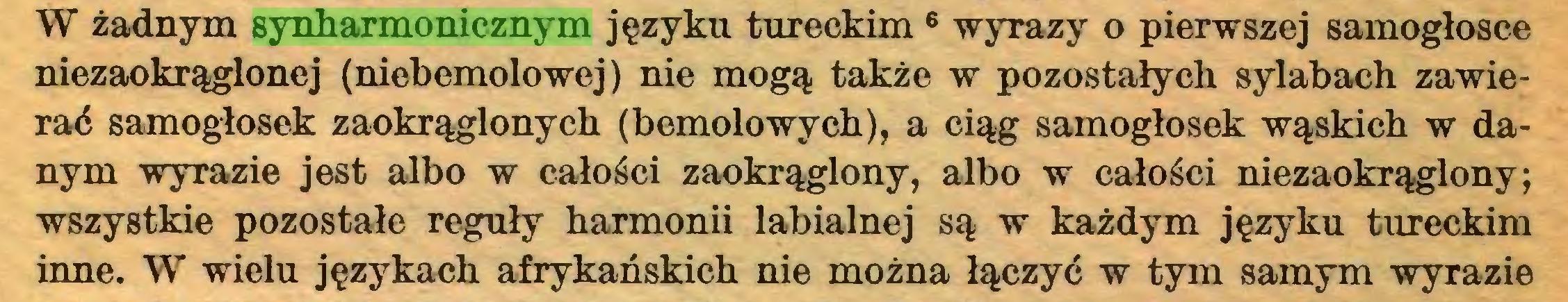 (...) W żadnym synharmonicznym języku tureckim 6 wyrazy o pierwszej samogłosce niezaokrąglonej (niebemolowej) nie mogą także w pozostałych sylabach zawierać samogłosek zaokrąglonych (bemolowych), a ciąg samogłosek wąskich w danym wyTazie jest albo w całości zaokrąglony, albo w całości niezaokrąglony; wszystkie pozostałe reguły harmonii labialnej są w każdym języku tureckim inne. W wielu językach afrykańskich nie można łączyć w tym samym wyrazie...