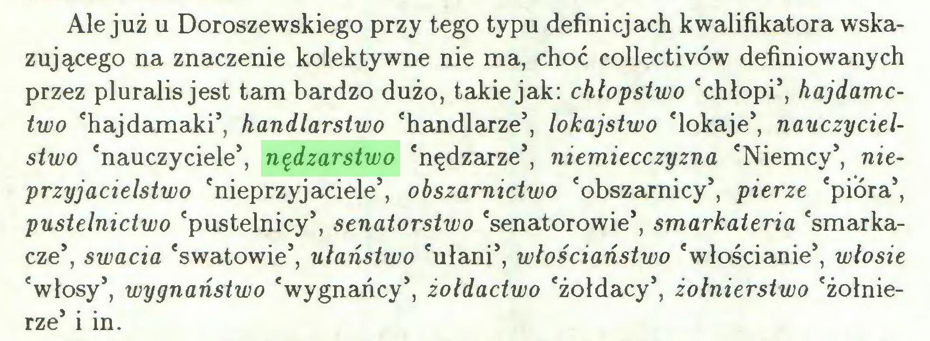 (...) Ale już u Doroszewskiego przy tego typu definicjach kwalifikatora wskazującego na znaczenie kolektywne nie ma, choć collectivów definiowanych przez pluralis jest tam bardzo dużo, takie jak: chłopstwo 'chłopi5, hajdamctwo 'hajdamaki5, handlarstwo 'handlarze5, lokajstwo 'lokaje5, nauczycielstwo 'nauczyciele5, nędzarstwo 'nędzarze5, niemiecczyzna 'Niemcy5, nieprzyjacielstwo 'nieprzyjaciele5, obszarnictwo 'obszarnicy5, pierze 'pióra5, pustelnictwo 'pustelnicy5, senatorstwo 'senatorowie5, smarkateria 'smarkacze5, swada 'swatowie5, ułaństwo 'ułani5, włościaństwo 'włościanie5, włosie 'włosy5, wygnaństwo 'wygnańcy5, żołdactwo 'żołdacy5, żołnierstwo 'żołnierze5 i in...