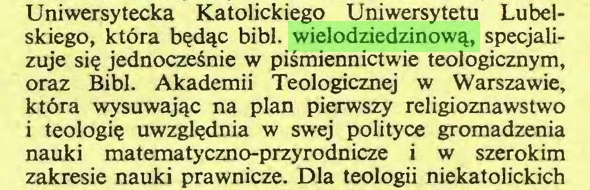 (...) Uniwersytecka Katolickiego Uniwersytetu Lubelskiego, która będąc bibl. wielodziedzinową, specjalizuje się jednocześnie w piśmiennictwie teologicznym, oraz Bibl. Akademii Teologicznej w Warszawie, która wysuwając na plan pierwszy religioznawstwo i teologię uwzględnia w swej polityce gromadzenia nauki matematyczno-przyrodnicze i w szerokim zakresie nauki prawnicze. Dla teologii niekatolickich...