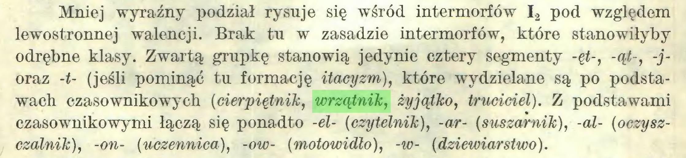 (...) Mniej wyraźny podział rysuje się wśród intermorfów I2 pod względem lewostronnej Walencji. Brak tu w zasadzie intermorfów, które stanowiłyby odrębne klasy. Zwartą grupkę stanowią jedynie cztery segmenty -ęt-, -ąt-, -joraz -t- (jeśli pominąć tu formację itacyzm), które wydzielane są po podstawach czasownikowych [cierpiętnik, wrzątnik, żyjątko, truciciel). Z podstawami czasownikowymi łączą się ponadto -el- [czytelnik), -ar- [suszarnik), -al- [oczyszczalnik), -on- [uczennica), -ow- [motowidlo), -w- [dziewiarstwo)...