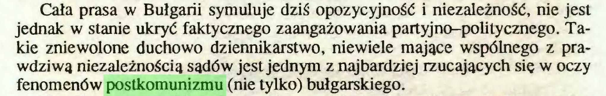 (...) Cała prasa w Bułgarii symuluje dziś opozycyjność i niezależność, nie jest jednak w stanie ukryć faktycznego zaangażowania partyjno-politycznego. Takie zniewolone duchowo dziennikarstwo, niewiele mające wspólnego z prawdziwą niezależnością sądów jest jednym z najbardziej rzucających się w oczy fenomenów postkomunizmu (nie tylko) bułgarskiego...