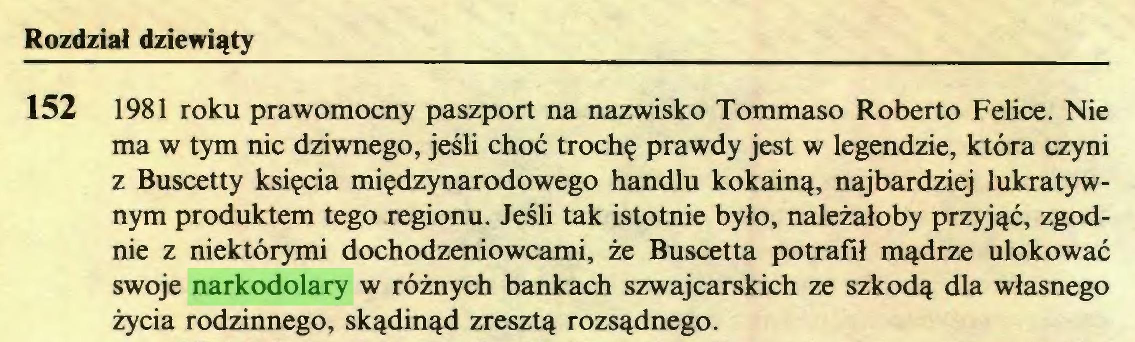 (...) Rozdział dziewiąty 152 1981 roku prawomocny paszport na nazwisko Tommaso Roberto Felice. Nie ma w tym nic dziwnego, jeśli choć trochę prawdy jest w legendzie, która czyni z Buscetty księcia międzynarodowego handlu kokainą, najbardziej lukratywnym produktem tego regionu. Jeśli tak istotnie było, należałoby przyjąć, zgodnie z niektórymi dochodzeniowcami, że Buscetta potrafił mądrze ulokować swoje narkodolary w różnych bankach szwajcarskich ze szkodą dla własnego życia rodzinnego, skądinąd zresztą rozsądnego...