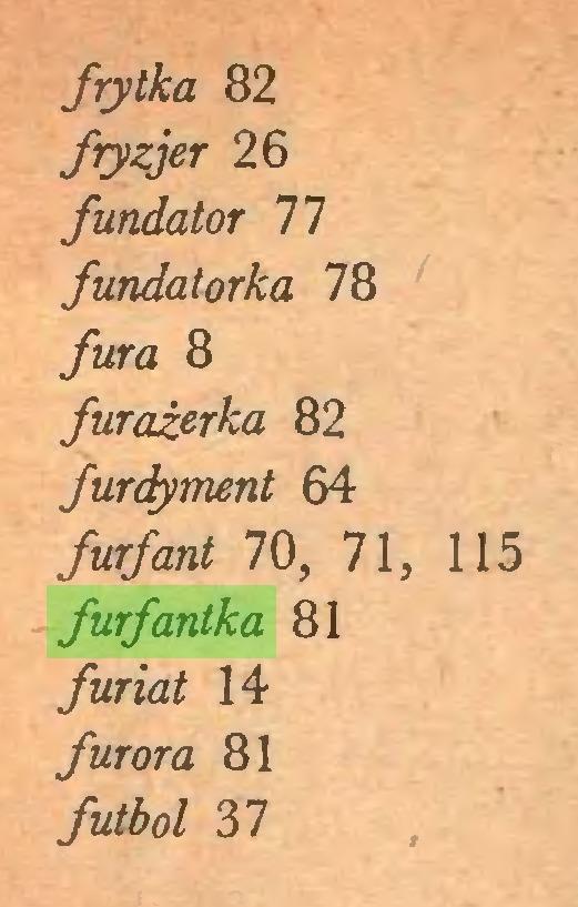 (...) frytka 82 fryzjer 26 fundator 77 fundatorka 78 fura 8 furażerka 82 furdyment 64 furfant 70, 71, 115 furfantka 81 furiat 14 furora 81 futbol 37...