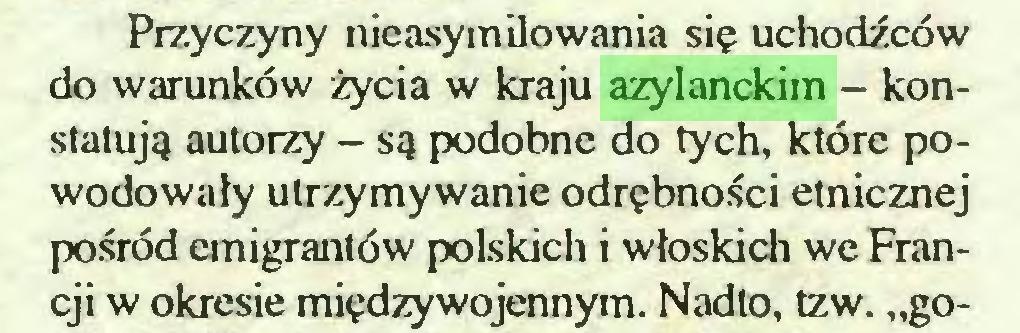 """(...) Przyczyny nieasym iłowania się uchodźców do warunków życia w kraju azylanckim - konstatują autorzy - są podobne do tych, które powodowały utrzymywanie odrębności etnicznej pośród emigrantów polskich i włoskich we Francji w okresie międzywojennym. Nadto, tzw. """"go..."""