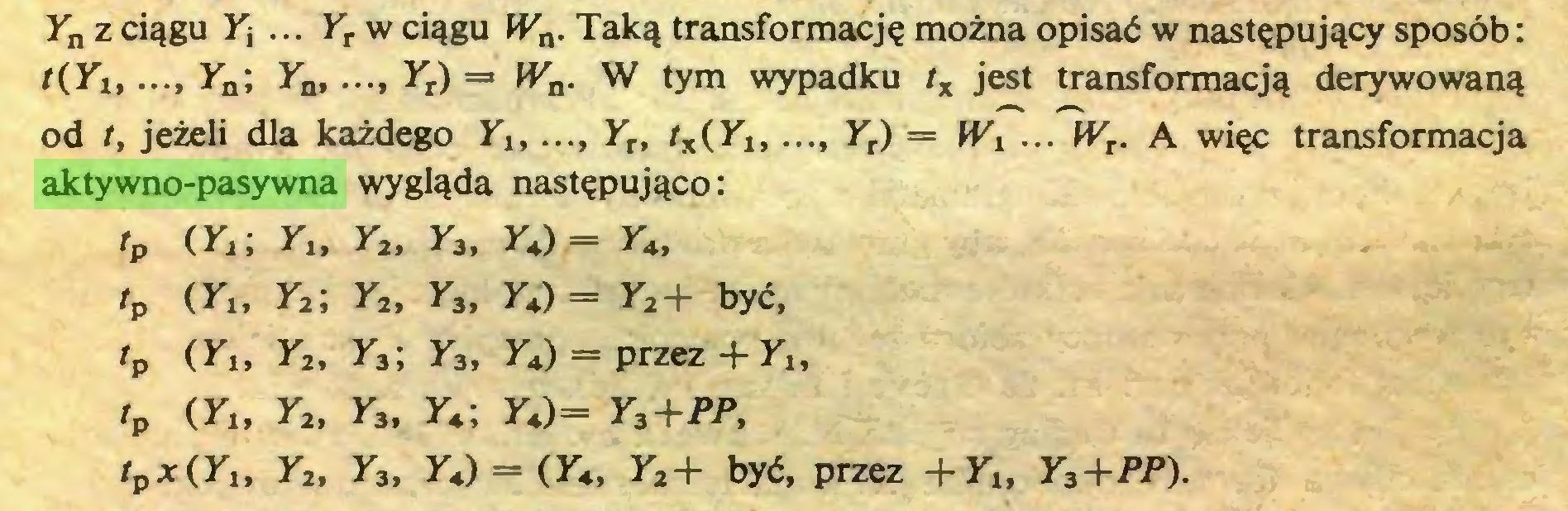 """(...) Yn z ciągu Yj ... Yr w ciągu Wn. Taką transformację można opisać w następujący sposób: t(Yi,..., Ya; Yn,..., Yr) = Wn. W tym wypadku tx jest transformacją derywowaną od t, jeżeli dla każdego Yt Yr, tx(Ylt..., Yr) — W1 ... WT. A więc transformacja aktywno-pasywna wygląda następująco: tp (Yi; Yt, Y2, y3, YJ = Y4, tp (Yu Y2; Y2, Y3, YJ = Y2+ być, tp (Yi, Y2, Y3; Y3, YJ = przez + Yu tp (Y"""" Y2, Y3, Yj YJ= Y3+PP, tpx(Yu Y2, Y3, YJ = (Y4, Y2+ być, przez +YU Y3+PP)..."""
