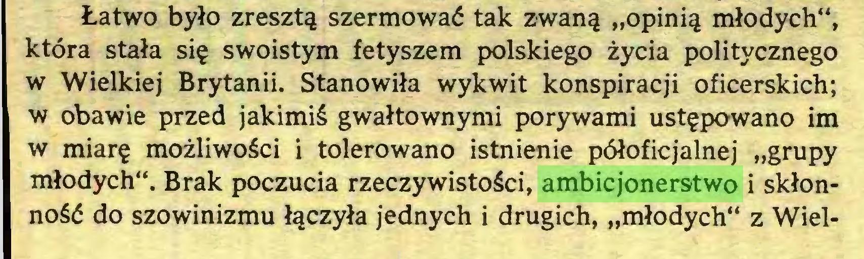 """(...) Łatwo było zresztą szermować tak zwaną """"opinią młodych"""", która stała się swoistym fetyszem polskiego życia politycznego w Wielkiej Brytanii. Stanowiła wykwit konspiracji oficerskich; w obawie przed jakimiś gwałtownymi porywami ustępowano im w miarę możliwości i tolerowano istnienie półoficjalnej """"grupy młodych"""". Brak poczucia rzeczywistości, ambicjonerstwo i skłonność do szowinizmu łączyła jednych i drugich, """"młodych"""" z Wiel..."""