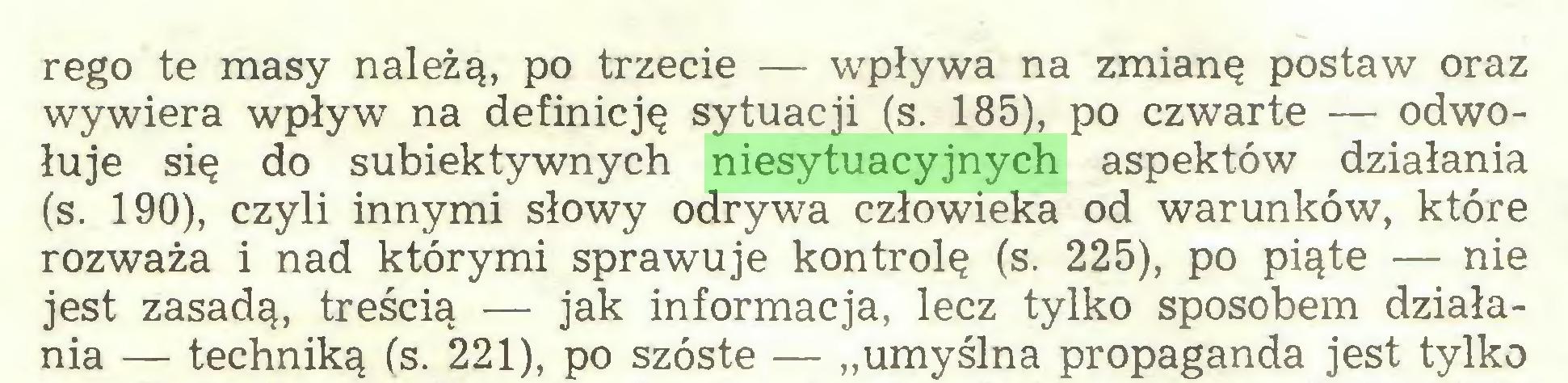 """(...) rego te masy należą, po trzecie — wpływa na zmianę postaw oraz wywiera wpływ na definicję sytuacji (s. 185), po czwarte — odwołuje się do subiektywnych niesytuacyjnych aspektów działania (s. 190), czyli innymi słowy odrywa człowieka od warunków, które rozważa i nad którymi sprawuje kontrolę (s. 225), po piąte — nie jest zasadą, treścią — jak informacja, lecz tylko sposobem działania — techniką (s. 221), po szóste — """"umyślna propaganda jest tylko..."""