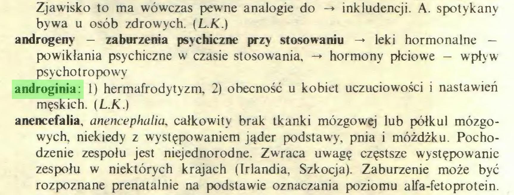 (...) Zjawisko to ma wówczas pewne analogie do -» inkludencji. A. spotykany bywa u osób zdrowych. [L.K.) androgeny — zaburzenia psychiczne przy stosowaniu -» leki hormonalne — powikłania psychiczne w czasie stosowania, -» hormony płciowe — wpływ psychotropowy androginia: 1) hermafrodytyzm, 2) obecność u kobiet uczuciowości i nastawień męskich. {L.K.) anencefalia. anencephalia. całkowity brak tkanki mózgowej lub półkul mózgowych, niekiedy z występowaniem jąder podstawy, pnia i móżdżku. Pochodzenie zespołu jest niejednorodne. Zwraca uwagę częstsze występowanie zespołu w niektórych krajach (Irlandia, Szkocja). Zaburzenie może być rozpoznane prenatalnie na podstawie oznaczania poziomu alfa-fetoprotein...